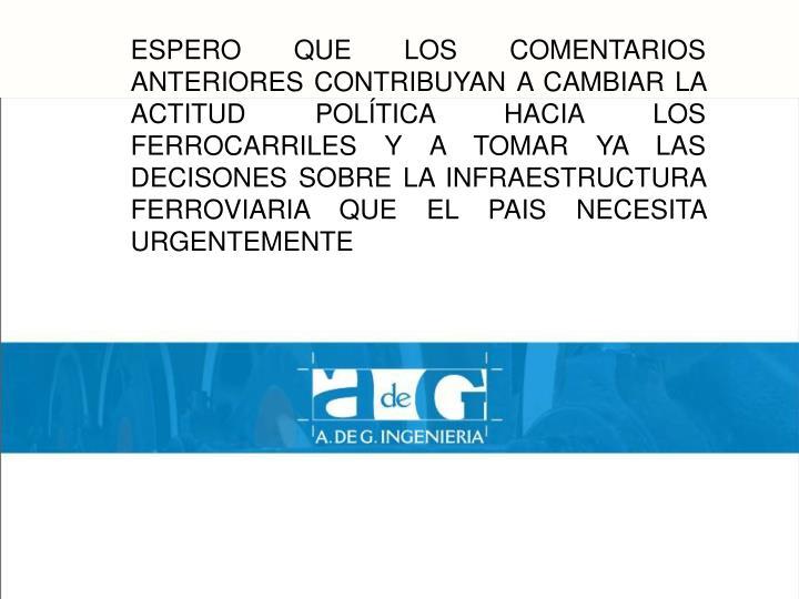 ESPERO QUE LOS COMENTARIOS ANTERIORES CONTRIBUYAN A CAMBIAR LA ACTITUD POLÍTICA HACIA LOS FERROCARRILES Y A TOMAR YA LAS DECISONES SOBRE LA INFRAESTRUCTURA FERROVIARIA QUE EL PAIS NECESITA URGENTEMENTE