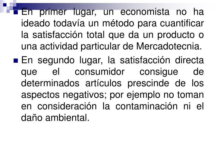 En primer lugar, un economista no ha ideado todavía un método para cuantificar la satisfacción total que da un producto o una actividad particular de Mercadotecnia.