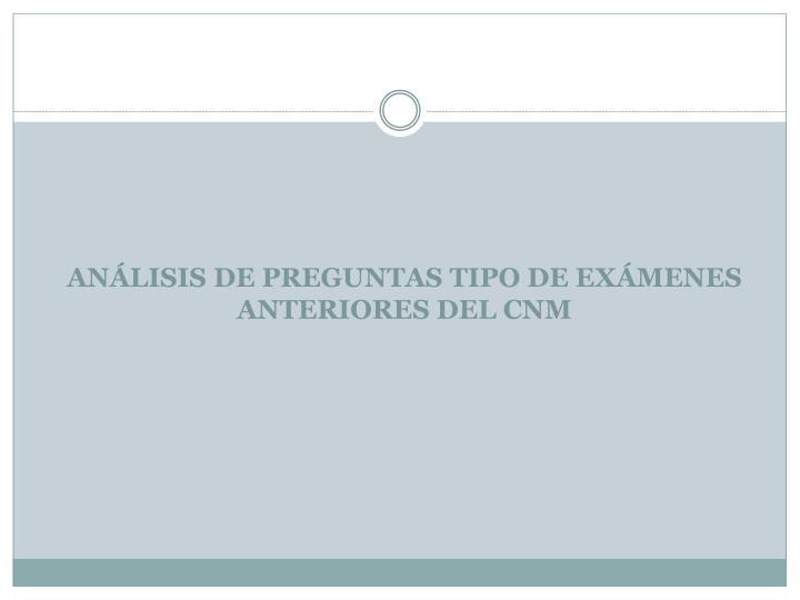ANÁLISIS DE PREGUNTAS TIPO DE EXÁMENES ANTERIORES DEL CNM