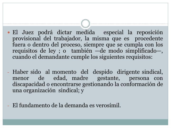El Juez podrá dictar medida  especial la reposición provisional del trabajador, la misma que es  procedente fuera o dentro del proceso, siempre que se cumpla con los requisitos de ley ; o  también —de modo simplificado—, cuando el demandante cumple los siguientes requisitos:
