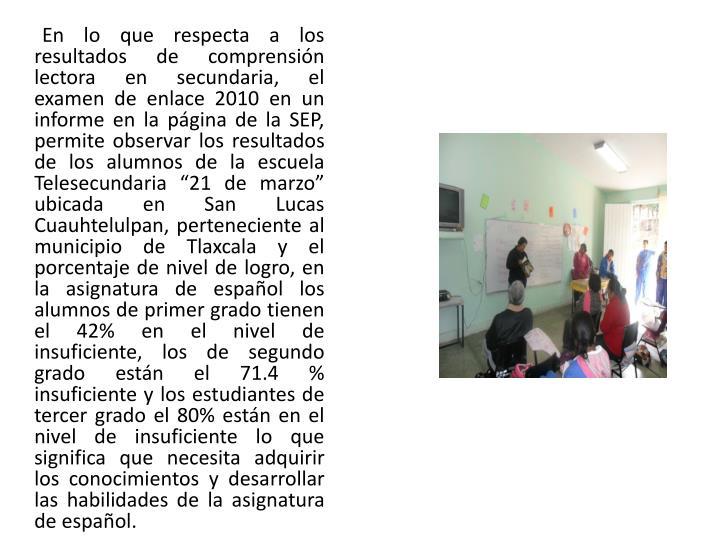 """En lo que respecta a los resultados de comprensión lectora en secundaria, el examen de enlace 2010 en un informe en la página de la SEP, permite observar los resultados de los alumnos de la escuela Telesecundaria """"21 de marzo"""" ubicada en San Lucas"""