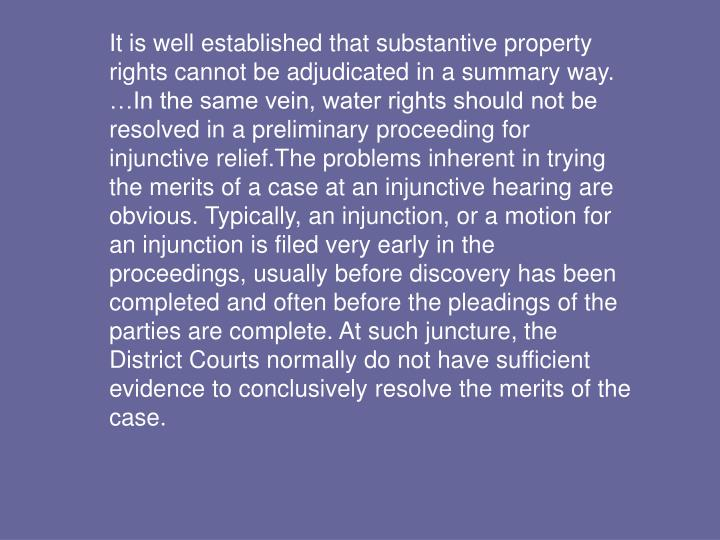 It is well established that substantive property rights cannot be adjudicated in a summary way. …In the same vein, water rights should not be resolved in a preliminary proceeding for injunctive relief.The problems inherent in trying the merits of a case at an injunctive hearing are obvious. Typically, an injunction, or a motion for an injunction is filed very early in the proceedings, usually before discovery has been completed and often before the pleadings of the parties are complete. At such juncture, the District Courts normally do not have sufficient evidence to conclusively resolve the merits of the case.