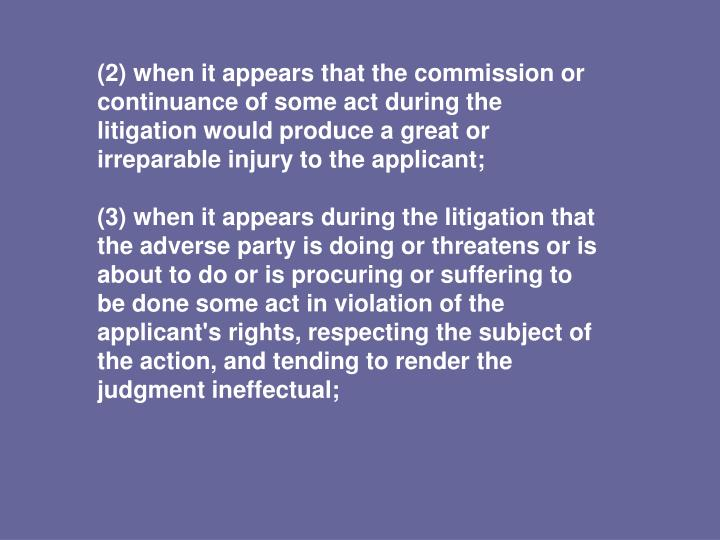 (2) when it appears that the commission or continuance of some act during the litigation would produce a great or irreparable injury to the applicant;