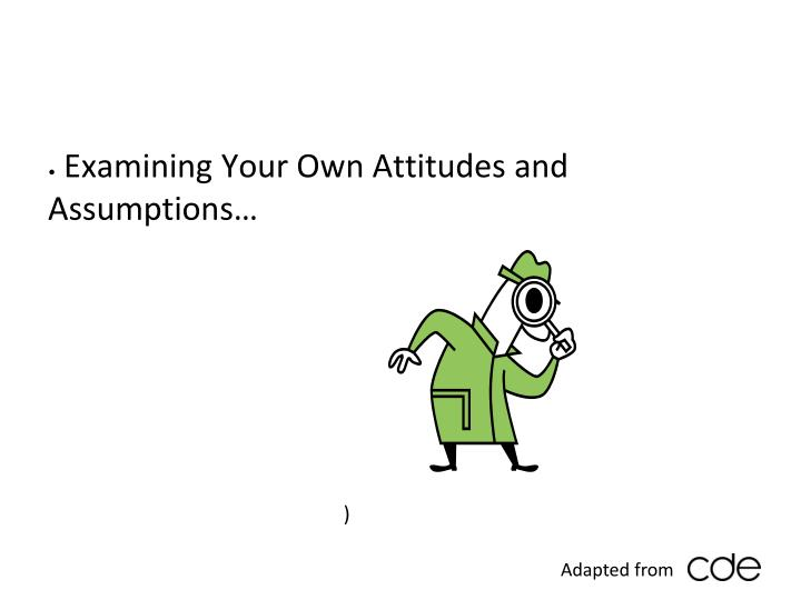 Examining Your Own Attitudes and Assumptions…