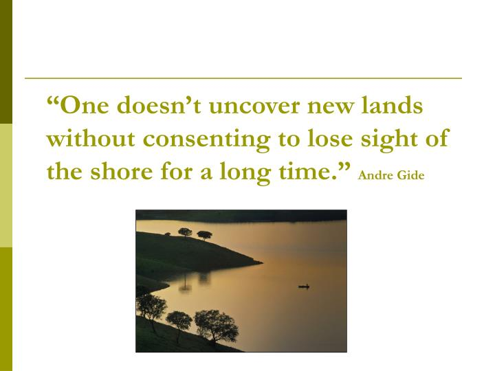 """One doesn't uncover new lands without consenting to lose sight of the shore for a long time.""..."