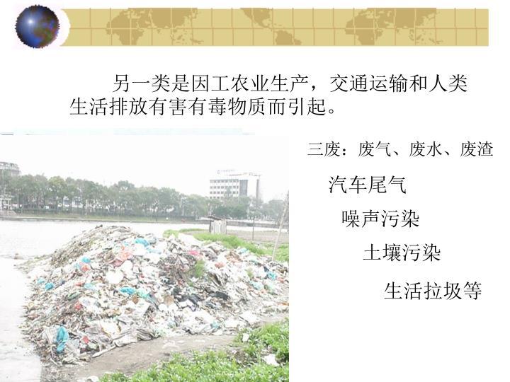 另一类是因工农业生产,交通运输和人类生活排放有害有毒物质而引起。