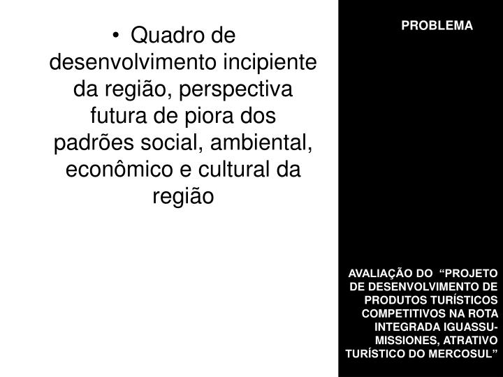 Quadro de desenvolvimento incipiente da região, perspectiva futura de piora dos padrões social, ambiental, econômico e cultural da região