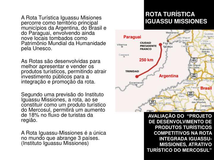 A Rota Turística Iguassu Misiones percorre como território principal municípios da Argentina, do Brasil e do Paraguai, envolvendo ainda nove locais tombados como Patrimônio Mundial da Humanidade pela Unesco.
