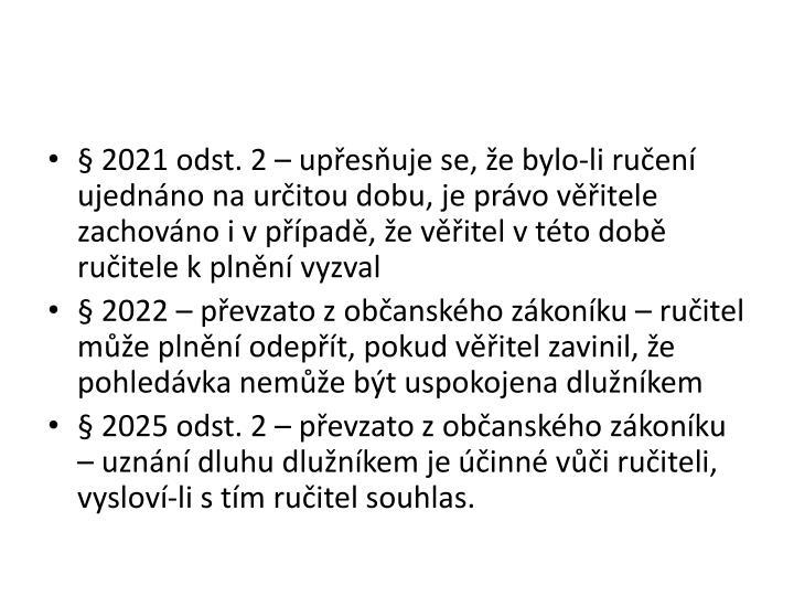 § 2021 odst. 2 – upřesňuje se, že bylo-li ručení ujednáno na určitou dobu, je právo věřitele zachováno i v případě, že věřitel v této době ručitele k plnění vyzval