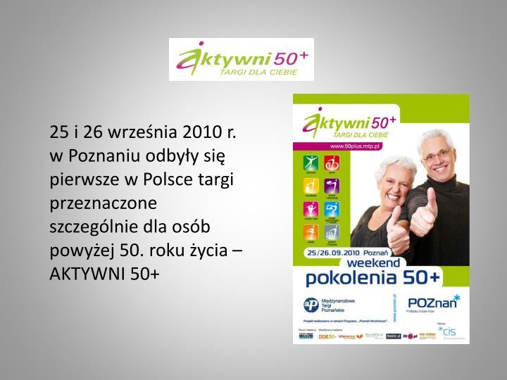 25 i 26 września 2010 r. w Poznaniu odbyły się pierwsze w Polsce targi przeznaczone szczególnie dla osób powyżej 50. roku życia – AKTYWNI 50+