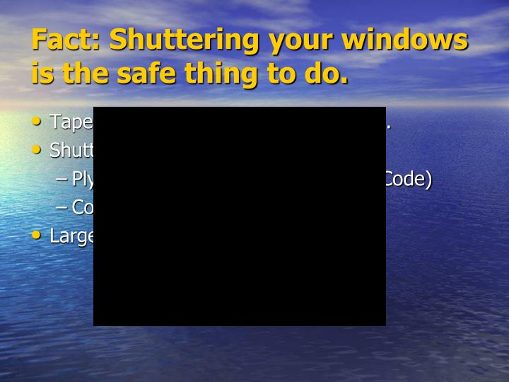 Fact: Shuttering your windows is the safe thing to do.