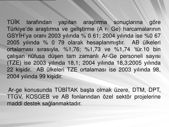 TK tarafndan yaplan aratrma sonularna gre Trkiyede aratrma ve gelitirme (A r- Ge) harcamalarnn GSYHya oran 2003 ylnda % 0 61; 2004 ylnda ise %0 67 2005 ylnda % 0 79 olarak hesaplanmtr.  AB lkeleri ortalamas srasyla, %1,76; %1,73 ve %1,74 tr.10 bin alan nfusa den tam zamanl Ar-Ge personeli says (TZE) ise 2003 ylnda 18,1; 2004 ylnda 18,3;2005 ylnda 22 kiidir.  AB lkeleri TZE ortalamas ise 2003 ylnda 98, 2004 ylnda 99 kiidir.