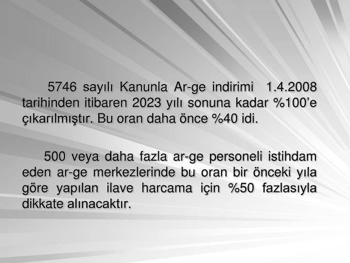 5746 sayılı Kanunla Ar-ge indirimi  1.4.2008 tarihinden itibaren 2023 yılı sonuna kadar %100'e çıkarılmıştır. Bu oran daha önce %40 idi.