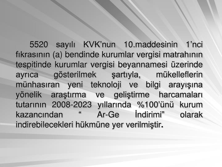 5520 sayl KVKnun 10.maddesinin 1nci fkrasnn (a) bendinde kurumlar vergisi matrahnn tespitinde kurumlar vergisi beyannamesi zerinde ayrca gsterilmek artyla, mkelleflerin mnhasran yeni teknoloji ve bilgi arayna ynelik aratrma ve gelitirme harcamalar tutarnn 2008-2023 yllarnda %100n kurum kazancndan  Ar-Ge ndirimi olarak indirebilecekleri hkmne yer verilmitir