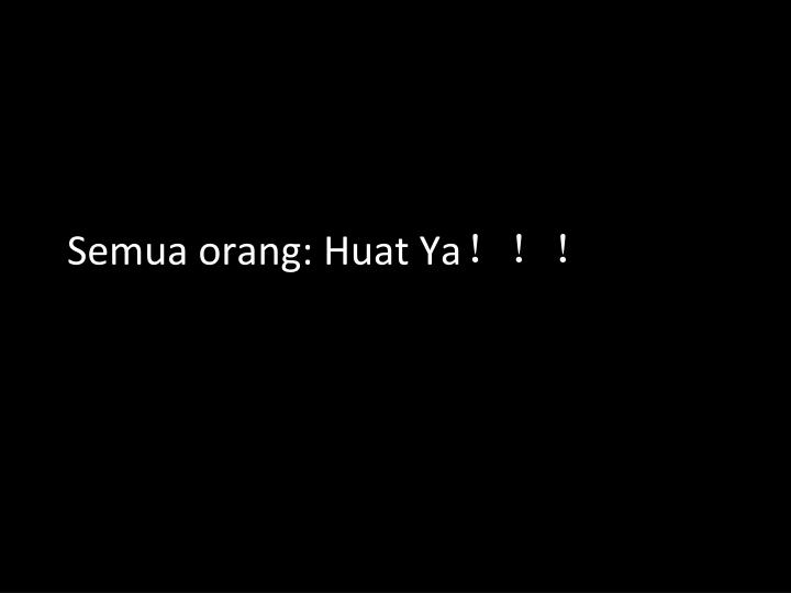 Semua orang: Huat Ya