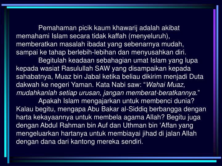 Pemahaman picik kaum khawarij adalah akibat memahami Islam secara tidak kaffah (menyeluruh), memberatkan masalah ibadat yang sebenarnya mudah, sampai ke tahap berlebih-lebihan dan menyusahkan diri.