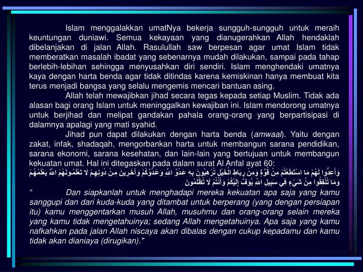 Islam menggalakkan umatNya bekerja sungguh-sungguh untuk meraih keuntungan duniawi. Semua kekayaan yang dianugerahkan Allah hendaklah dibelanjakan di jalan Allah. Rasulullah saw berpesan agar umat Islam tidak memberatkan masalah ibadat yang sebenarnya mudah dilakukan, sampai pada tahap berlebih-lebihan sehingga menyusahkan diri sendiri. Islam menghendaki umatnya kaya dengan harta benda agar tidak ditindas karena kemiskinan hanya membuat kita terus menjadi bangsa yang selalu mengemis mencari bantuan asing.