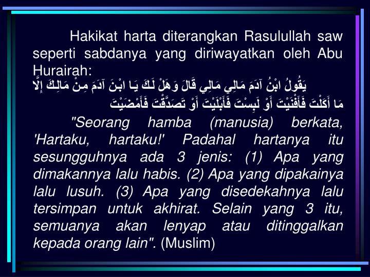 Hakikat harta diterangkan Rasulullah saw seperti sabdanya yang diriwayatkan oleh Abu Hurairah: