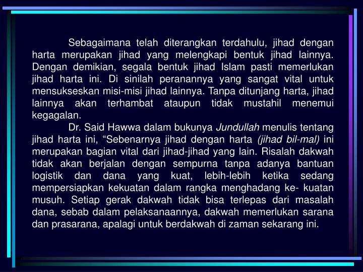 Sebagaimana telah diterangkan terdahulu, jihad dengan harta merupakan jihad yang melengkapi bentuk jihad lainnya. Dengan demikian, segala bentuk jihad Islam pasti memerlukan jihad harta ini. Di sinilah peranannya yang sangat vital untuk mensukseskan misi-misi jihad lainnya. Tanpa ditunjang harta, jihad lainnya akan terhambat ataupun tidak mustahil menemui kegagalan.