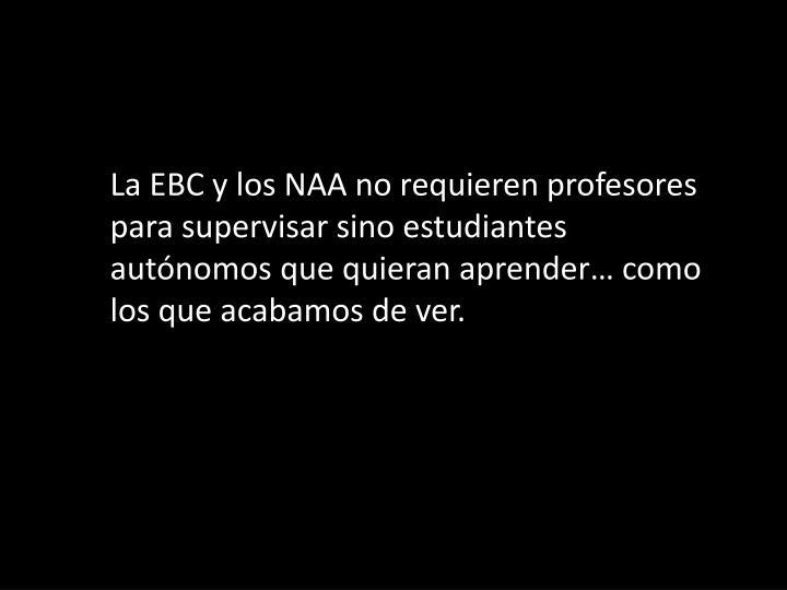 La EBC y los NAA no requieren profesores para supervisar sino estudiantes autónomos que quieran aprender… como los que acabamos de ver.