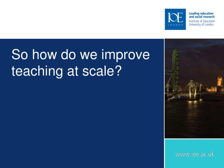 So how do we improve teaching at scale?