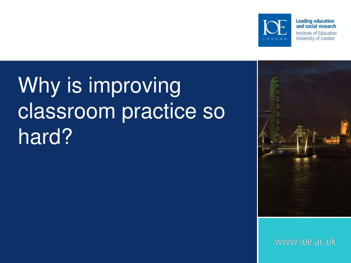 Why is improving classroom practice so hard?