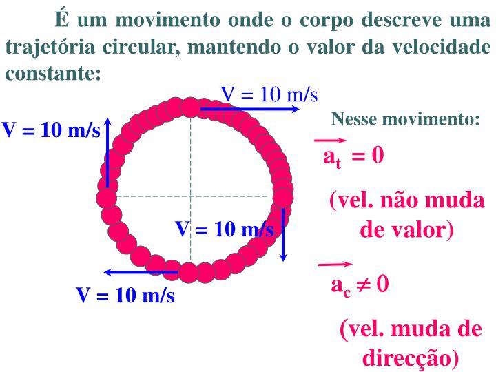 É um movimento onde o corpo descreve uma trajetória circular, mantendo o valor da velocidade constante: