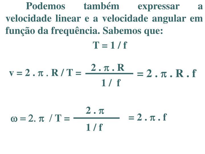Podemos também expressar a velocidade linear e a velocidade angular em função da frequência. Sabemos que: