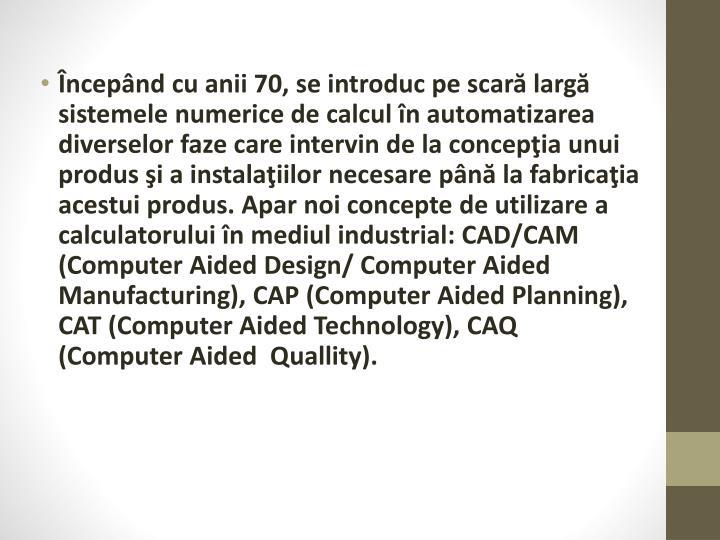 Începând cu anii 70, se introduc pe scară largă sistemele numerice de calcul în automatizarea diverselor faze care intervin de la concepţia unui produs şi a instalaţiilor necesare până la fabricaţia acestui produs. Apar noi concepte de utilizare a calculatorului în mediul industrial: CAD/CAM (Computer Aided Design/ Computer Aided Manufacturing), CAP (Computer Aided Planning), CAT (Computer Aided Technology), CAQ (Computer Aided  Quallity).