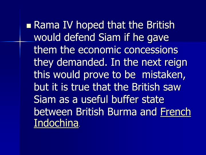 Rama IV hoped that the British would defend Siam if he gave them the economic concessions they demanded. In the next reign this would prove to be