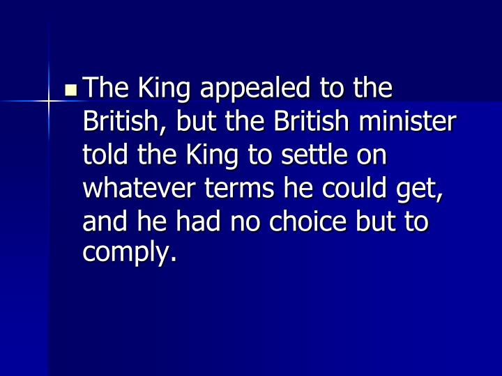 The King appealed to the British, but the British minister told the King to settle on whatever terms he could get, and he had no choice but to comply.