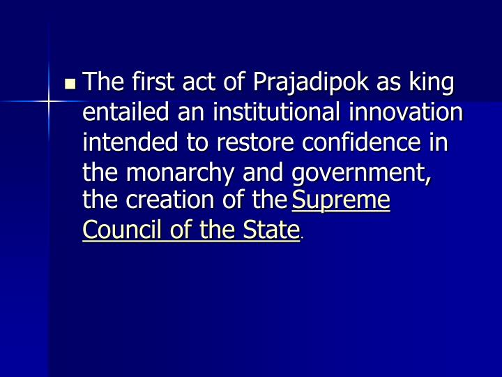 The first act of Prajadipok as king entailed an institutional innovation intended to restore confidence in the monarchy and government, the creation of the