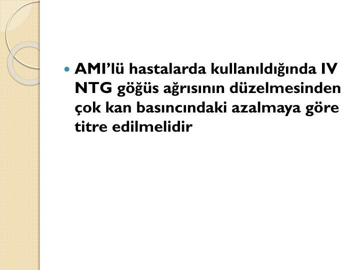 AMI'lü hastalarda kullanıldığında IV NTG göğüs ağrısının düzelmesinden çok kan basıncındaki azalmaya göre titre edilmelidir