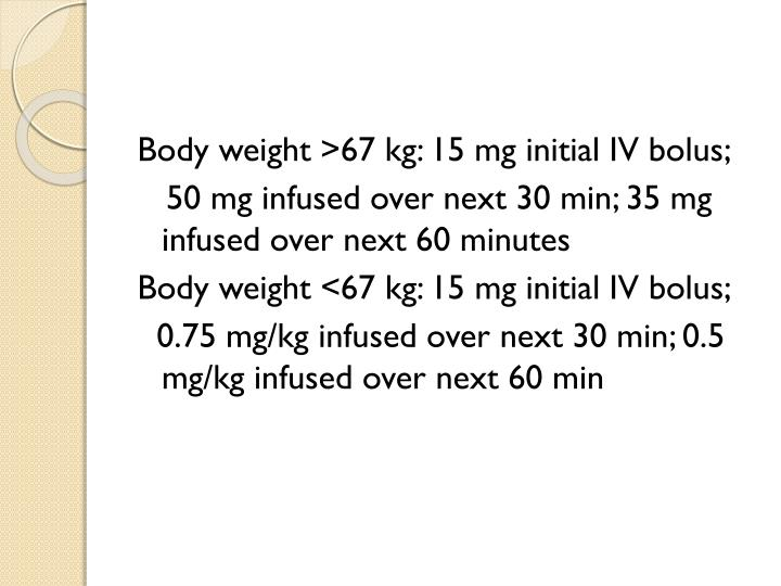 Body weight >67 kg: 15 mg initial IV bolus;