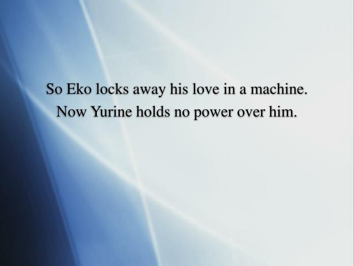 So Eko locks away his love in a machine.