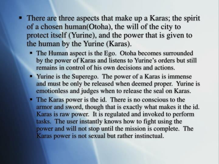 There are three aspects that make up a Karas; the spirit of a chosen human(Otoha), the will of the city to protect itself (Yurine), and the power that is given to the human by the Yurine (Karas).