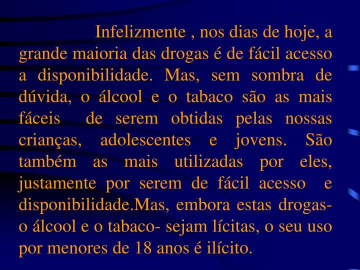 Infelizmente , nos dias de hoje, a grande maioria das drogas é de fácil acesso a disponibilidade. Mas, sem sombra de dúvida, o álcool e o tabaco são as mais fáceis  de serem obtidas pelas nossas crianças, adolescentes e jovens. São também as mais utilizadas por eles, justamente por serem de fácil acesso  e disponibilidade.Mas, embora estas drogas- o álcool e o tabaco- sejam lícitas, o seu uso por menores de 18 anos é ilícito.