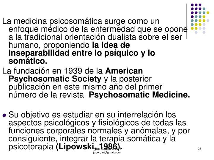 La medicina psicosomática surge como un enfoque médico de la enfermedad que se opone a la tradicional orientación dualista sobre el ser humano, proponiendo