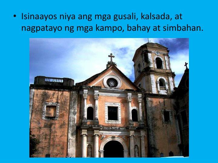 Isinaayos niya ang mga gusali, kalsada, at nagpatayo ng mga kampo, bahay at simbahan.