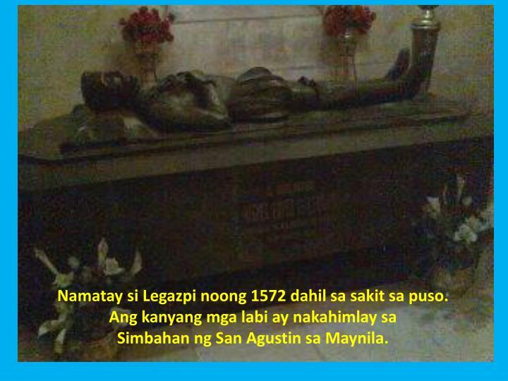 Namatay si Legazpi noong 1572 dahil sa sakit sa puso. Ang kanyang mga labi ay nakahimlay sa