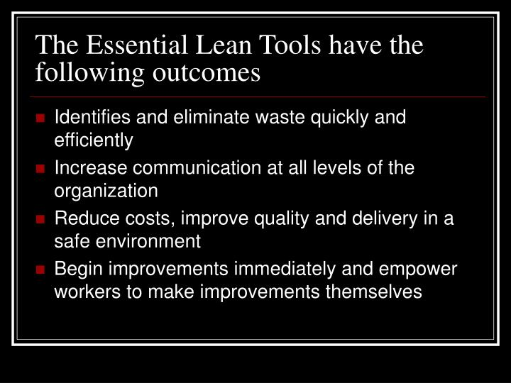 The Essential Lean Tools have the following outcomes