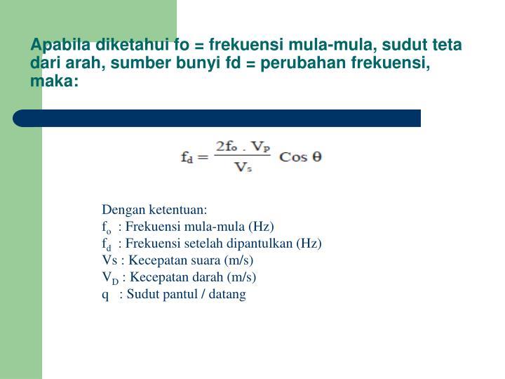 Apabila diketahui fo = frekuensi mula-mula, sudut teta dari arah, sumber bunyi fd = perubahan frekuensi, maka: