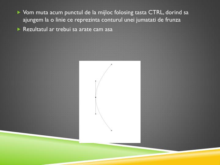 Vom muta acum punctul de la mijloc folosing tasta CTRL, dorind sa ajungem la o linie ce reprezinta conturul unei jumatati de frunza