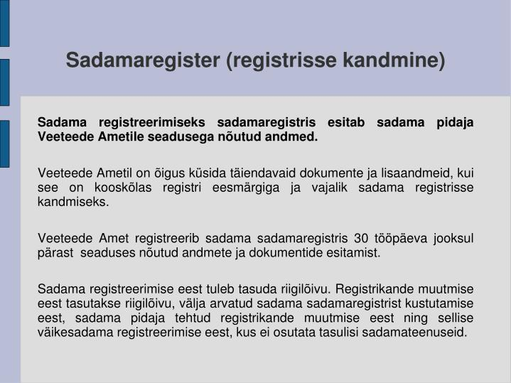 Sadama registreerimiseks sadamaregistris esitab sadama pidaja Veeteede Ametile seadusega nõutud andmed.