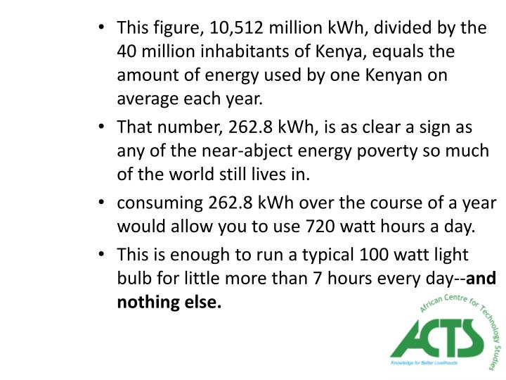 This figure, 10,512 million kWh, divided by the 40 million inhabitants of Kenya, equals the amount of energy used by one Kenyan on average each year.