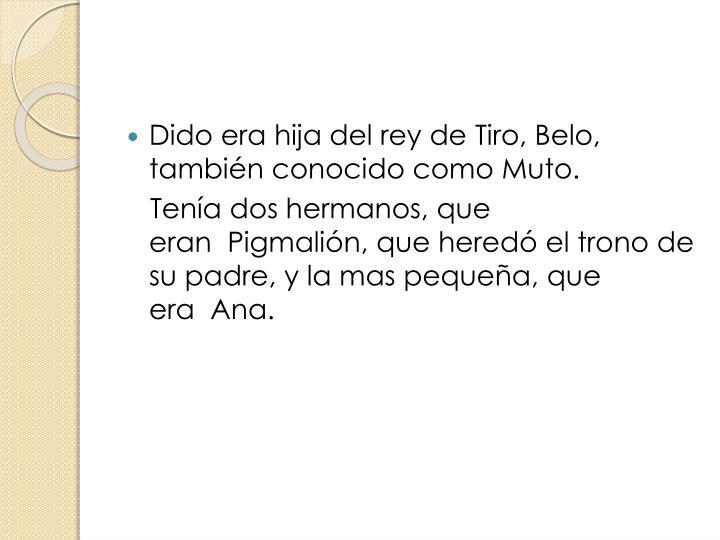 Dido era hija del rey deTiro,Belo, también conocido comoMuto.