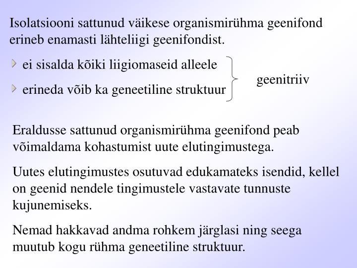 Isolatsiooni sattunud väikese organismirühma geenifond erineb enamasti lähteliigi geenifondist.