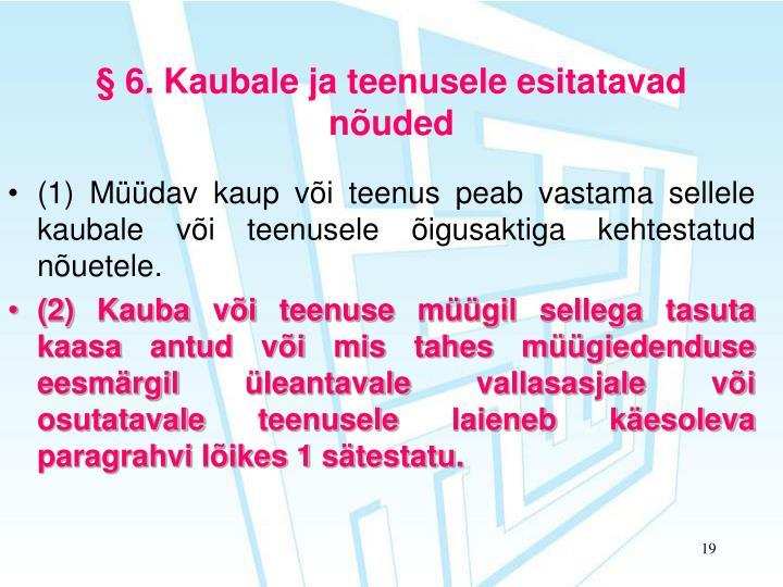 § 6. Kaubale ja teenusele esitatavad nõuded