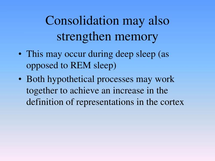 Consolidation may also strengthen memory