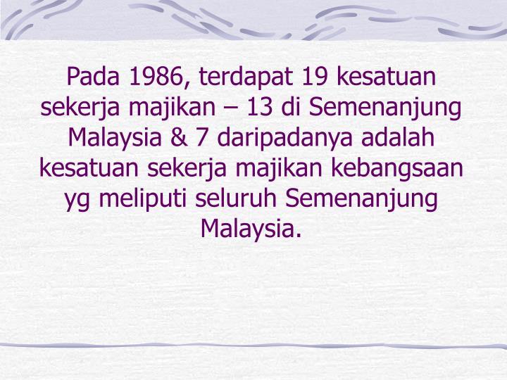 Pada 1986, terdapat 19 kesatuan sekerja majikan – 13 di Semenanjung Malaysia & 7 daripadanya adalah kesatuan sekerja majikan kebangsaan yg meliputi seluruh Semenanjung Malaysia.